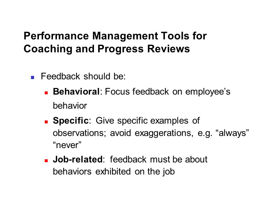 Performance Management Tools for Coaching and Progress Reviews Feedback should be: Behavioral: Focus feedback on employee's behavior Specific: Give sp