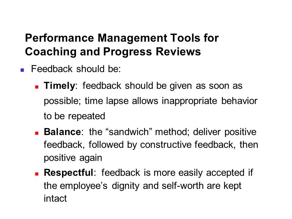 Performance Management Tools for Coaching and Progress Reviews Feedback should be: Timely: feedback should be given as soon as possible; time lapse al