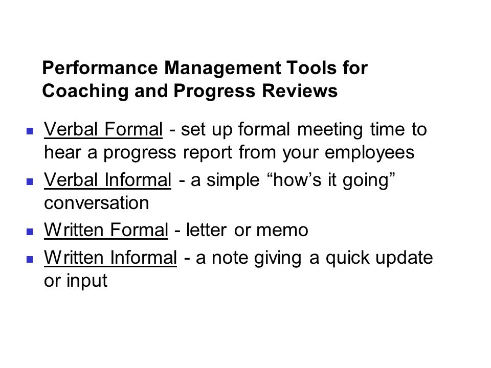 Performance Management Tools for Coaching and Progress Reviews Verbal Formal - set up formal meeting time to hear a progress report from your employee