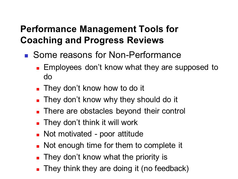 Performance Management Tools for Coaching and Progress Reviews Some reasons for Non-Performance Employees don't know what they are supposed to do They