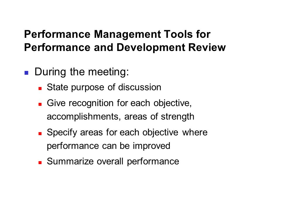 Performance Management Tools for Performance and Development Review During the meeting: State purpose of discussion Give recognition for each objectiv