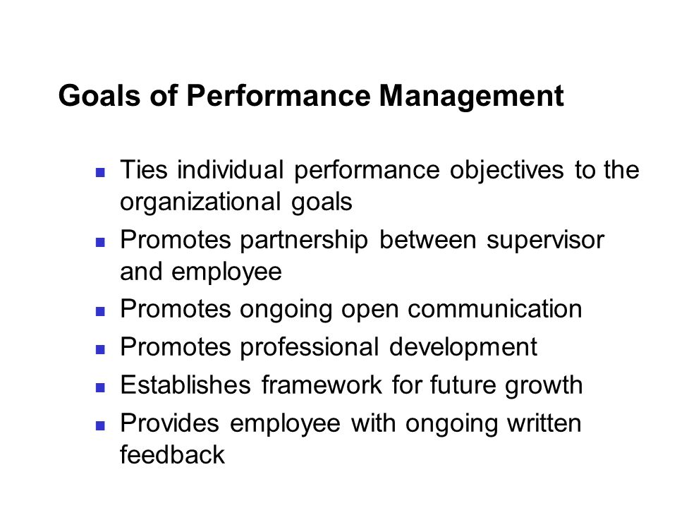Goals of Performance Management Ties individual performance objectives to the organizational goals Promotes partnership between supervisor and employe