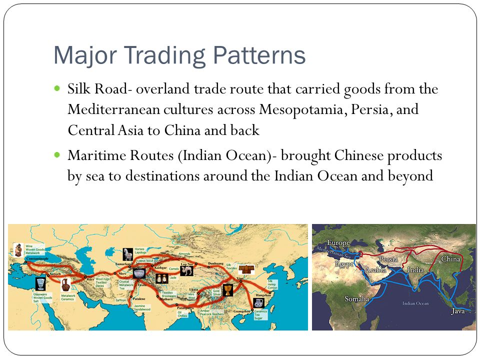 Major Trading Patterns Silk Road- overland trade route that carried goods from the Mediterranean cultures across Mesopotamia, Persia, and Central Asia to China and back Maritime Routes (Indian Ocean)- brought Chinese products by sea to destinations around the Indian Ocean and beyond