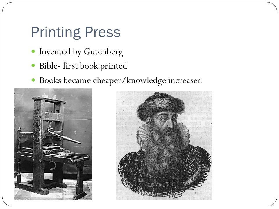 Printing Press Invented by Gutenberg Bible- first book printed Books became cheaper/knowledge increased