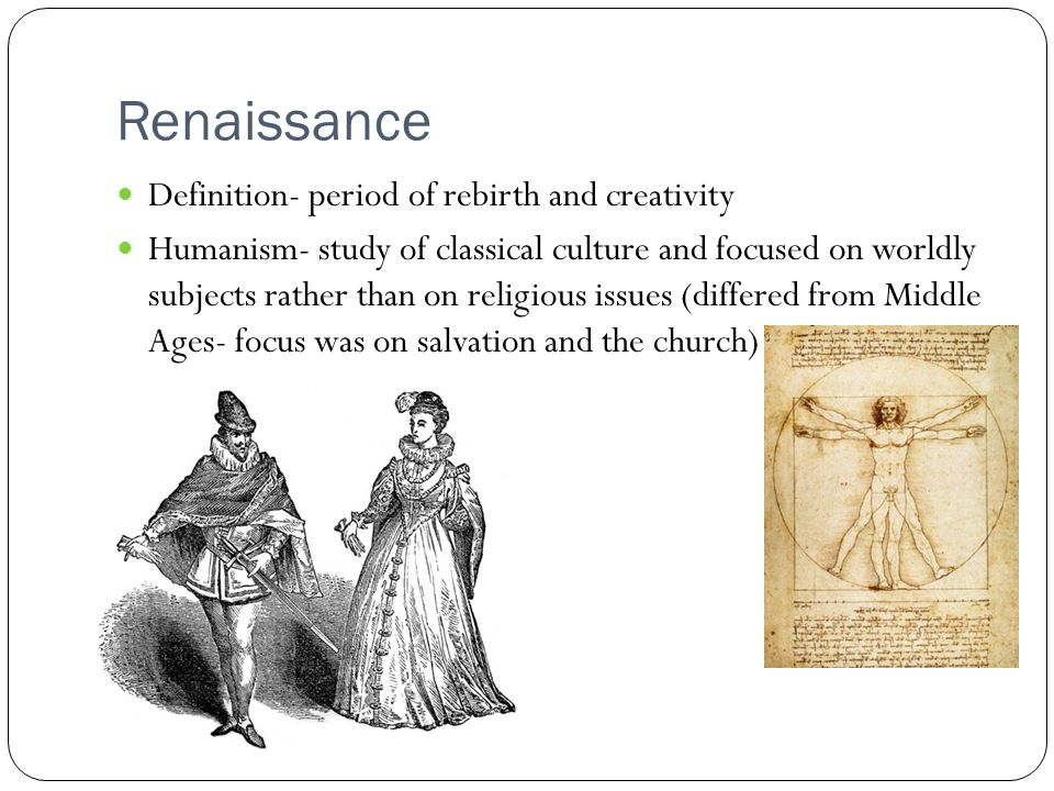 Renaissance Definition- period of rebirth and creativity Humanism- study of classical culture and focused on worldly subjects rather than on religious issues (differed from Middle Ages- focus was on salvation and the church)