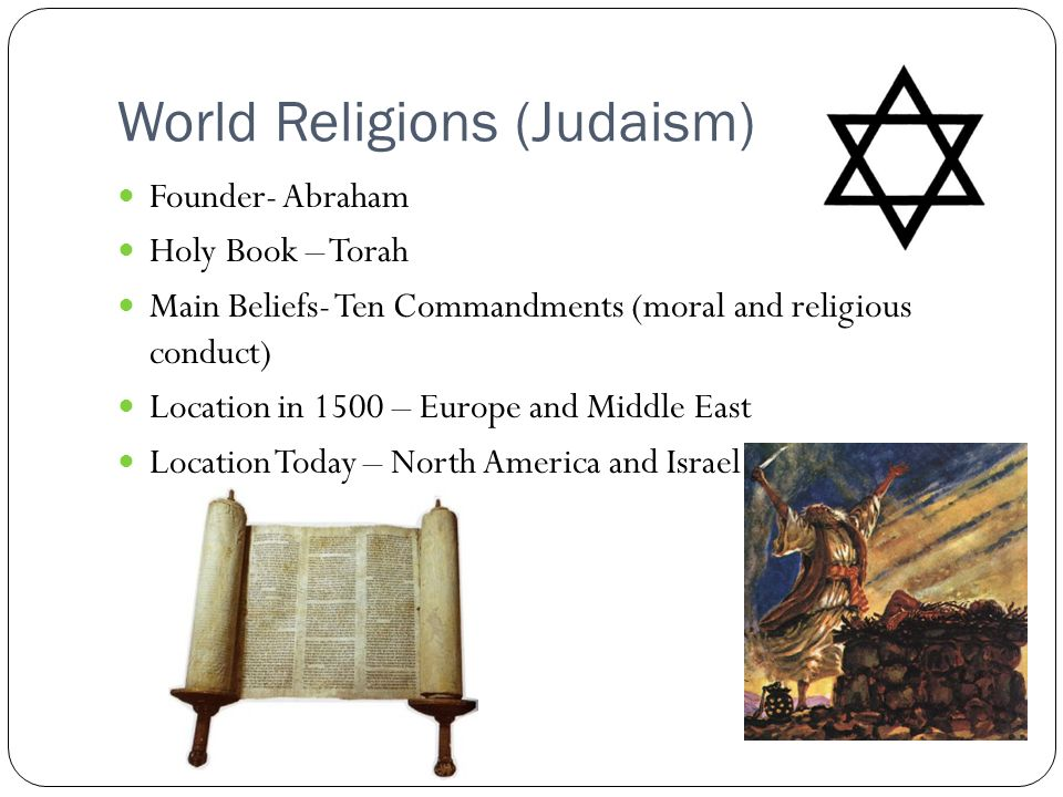 World Religions (Judaism) Founder- Abraham Holy Book – Torah Main Beliefs- Ten Commandments (moral and religious conduct) Location in 1500 – Europe and Middle East Location Today – North America and Israel