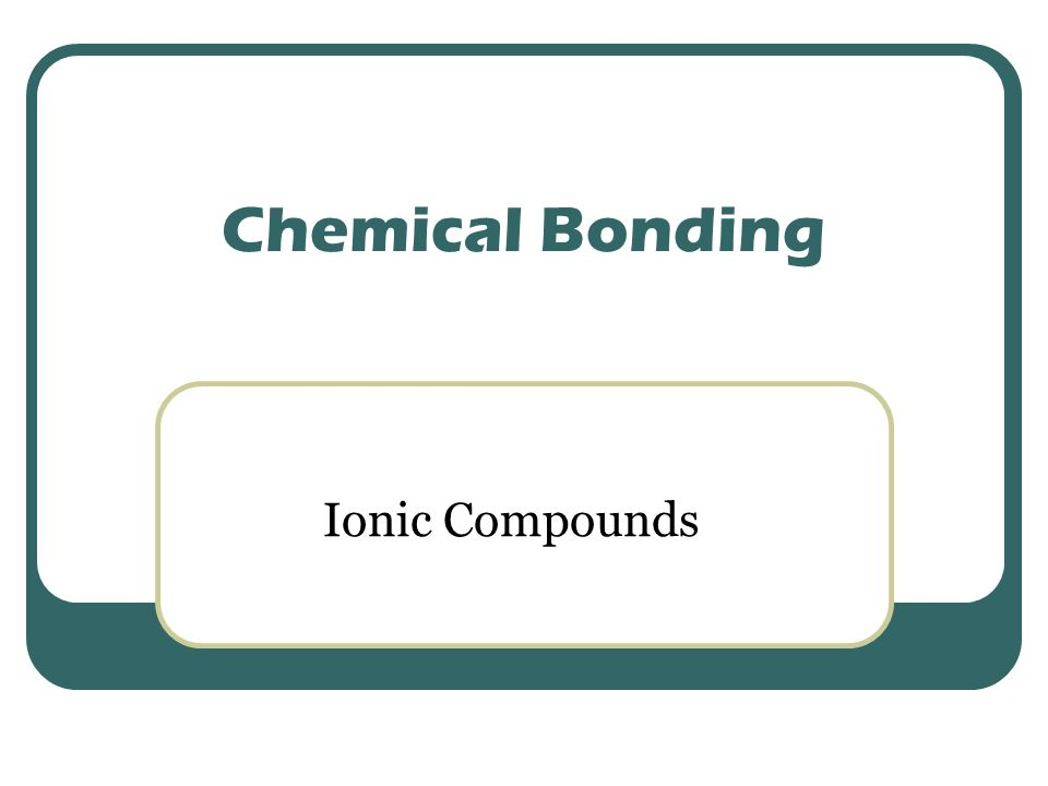 Chemical Bonding Ionic Compounds. Ionic Compound: 1. ionic ...