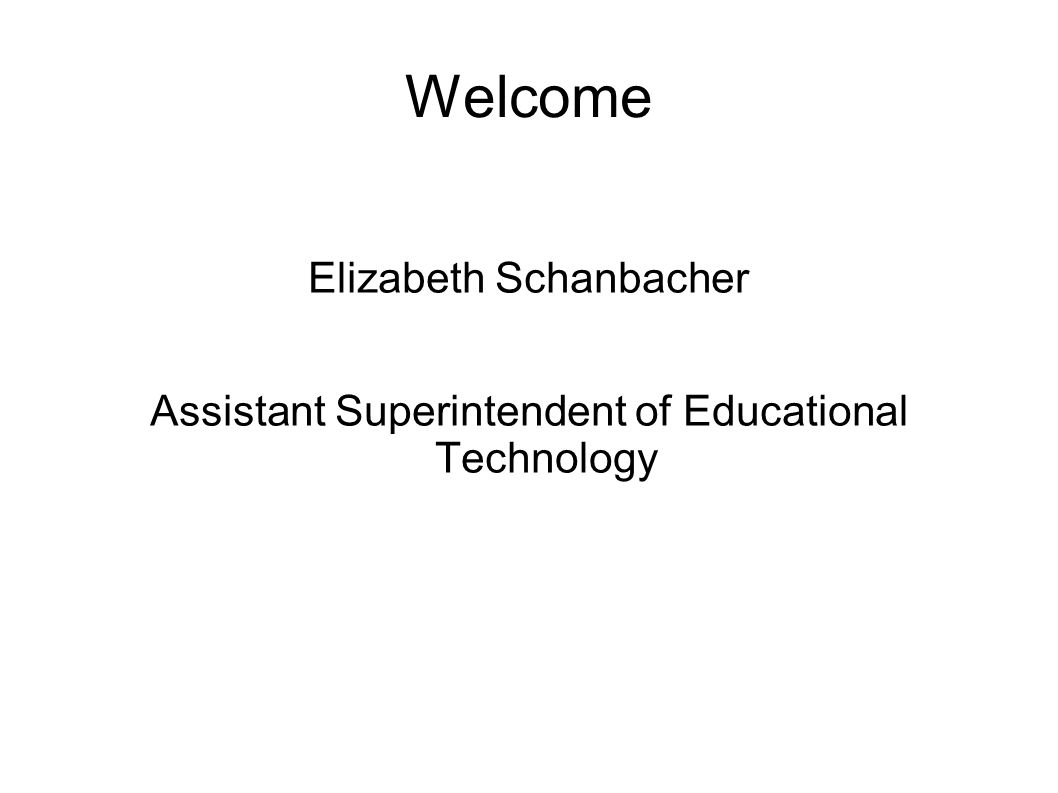 Welcome Elizabeth Schanbacher Assistant Superintendent of Educational Technology
