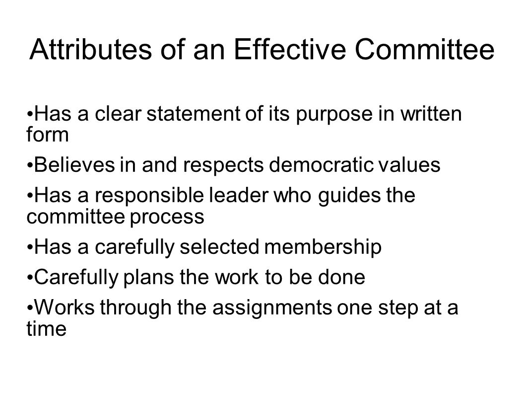Attributes of an Effective Committee Has a clear statement of its purpose in written form Believes in and respects democratic values Has a responsible leader who guides the committee process Has a carefully selected membership Carefully plans the work to be done Works through the assignments one step at a time