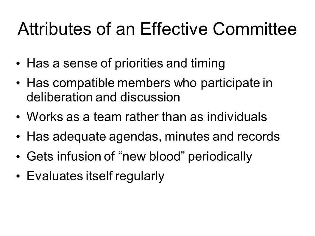 Attributes of an Effective Committee Has a sense of priorities and timing Has compatible members who participate in deliberation and discussion Works as a team rather than as individuals Has adequate agendas, minutes and records Gets infusion of new blood periodically Evaluates itself regularly