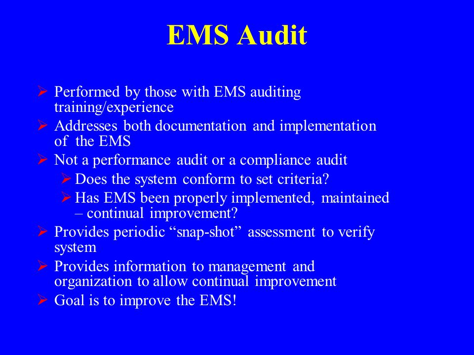 EMS Audit  Performed by those with EMS auditing training/experience  Addresses both documentation and implementation of the EMS  Not a performance audit or a compliance audit  Does the system conform to set criteria.