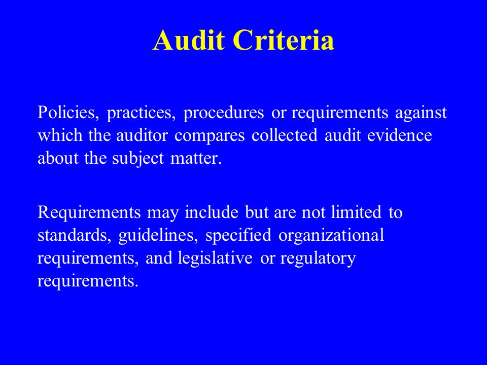 Audit Criteria Policies, practices, procedures or requirements against which the auditor compares collected audit evidence about the subject matter.