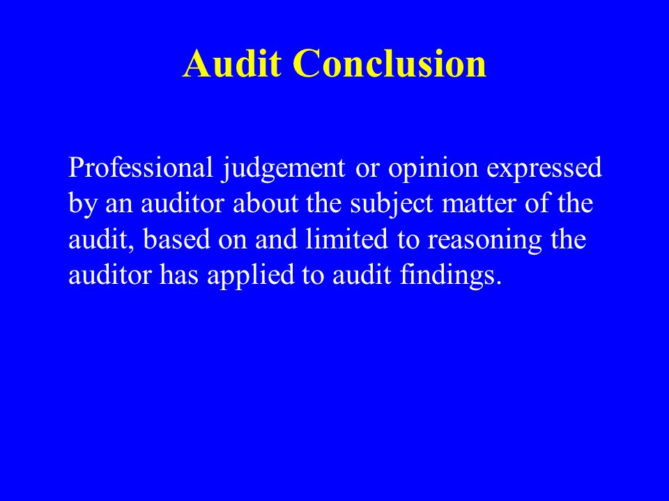 Audit Conclusion Professional judgement or opinion expressed by an auditor about the subject matter of the audit, based on and limited to reasoning the auditor has applied to audit findings.