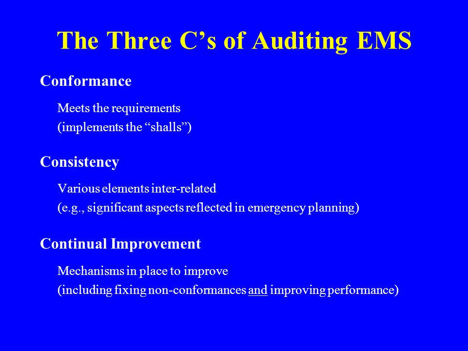 The Three C's of Auditing EMS Conformance Meets the requirements (implements the shalls ) Consistency Various elements inter-related (e.g., significant aspects reflected in emergency planning) Continual Improvement Mechanisms in place to improve (including fixing non-conformances and improving performance)