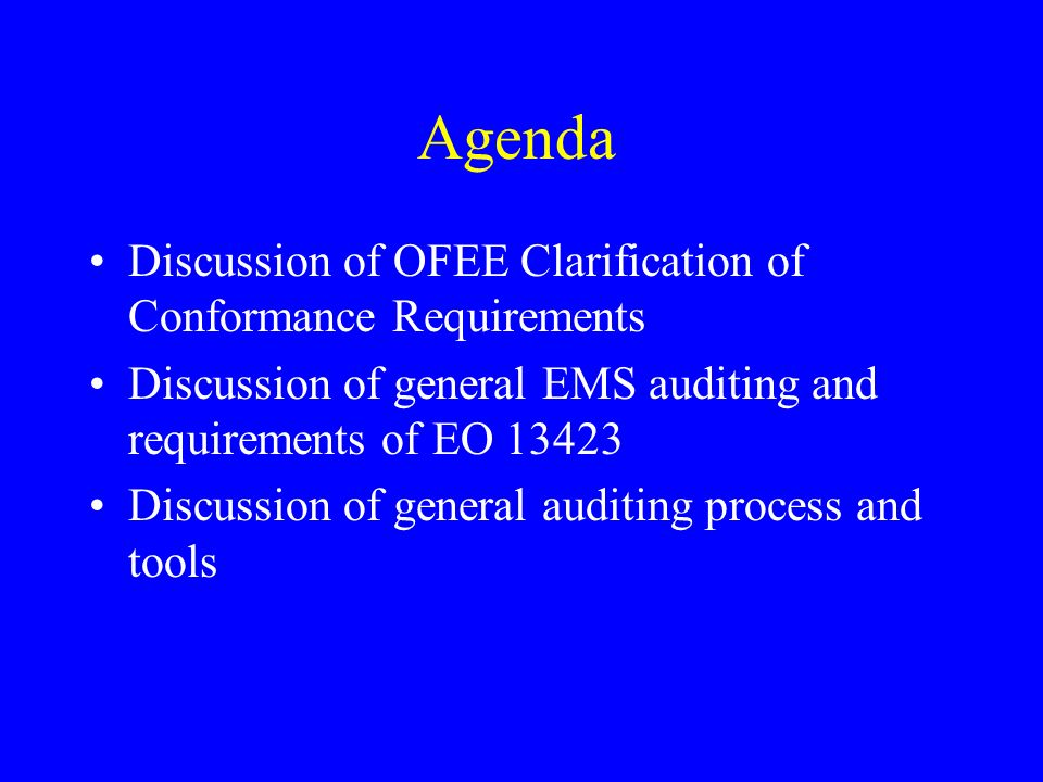 Agenda Discussion of OFEE Clarification of Conformance Requirements Discussion of general EMS auditing and requirements of EO 13423 Discussion of general auditing process and tools