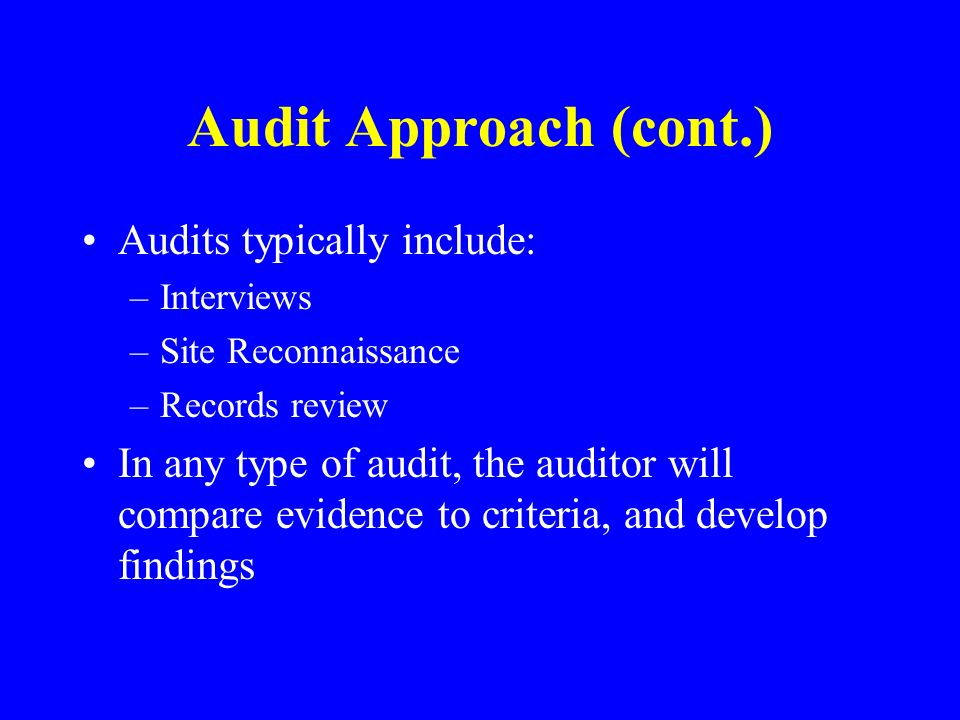 Audit Approach (cont.) Audits typically include: –Interviews –Site Reconnaissance –Records review In any type of audit, the auditor will compare evidence to criteria, and develop findings