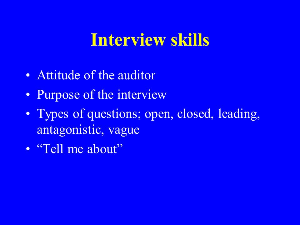 Interview skills Attitude of the auditor Purpose of the interview Types of questions; open, closed, leading, antagonistic, vague Tell me about