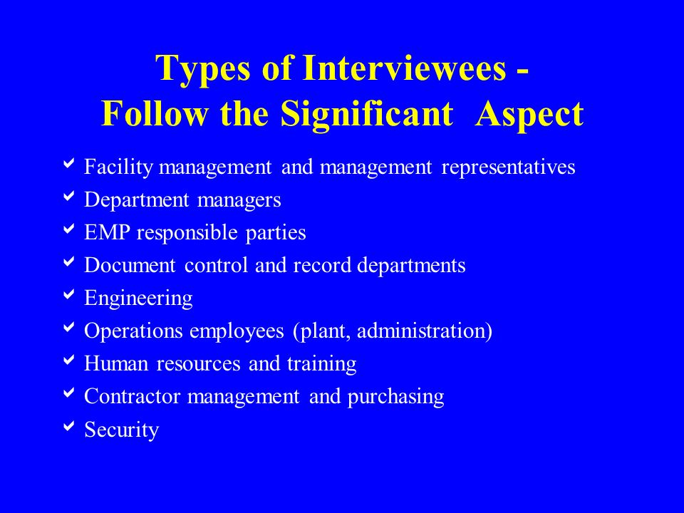 Types of Interviewees - Follow the Significant Aspect  Facility management and management representatives  Department managers  EMP responsible parties  Document control and record departments  Engineering  Operations employees (plant, administration)  Human resources and training  Contractor management and purchasing  Security