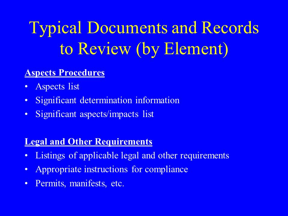 Typical Documents and Records to Review (by Element) Aspects Procedures Aspects list Significant determination information Significant aspects/impacts list Legal and Other Requirements Listings of applicable legal and other requirements Appropriate instructions for compliance Permits, manifests, etc.