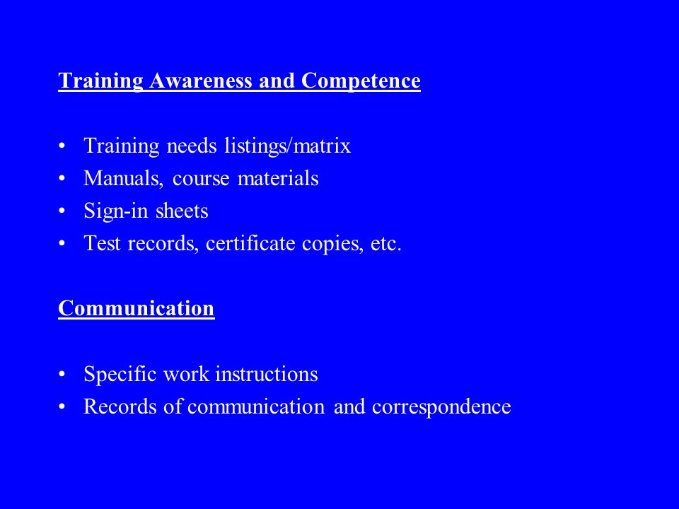 Training Awareness and Competence Training needs listings/matrix Manuals, course materials Sign-in sheets Test records, certificate copies, etc.