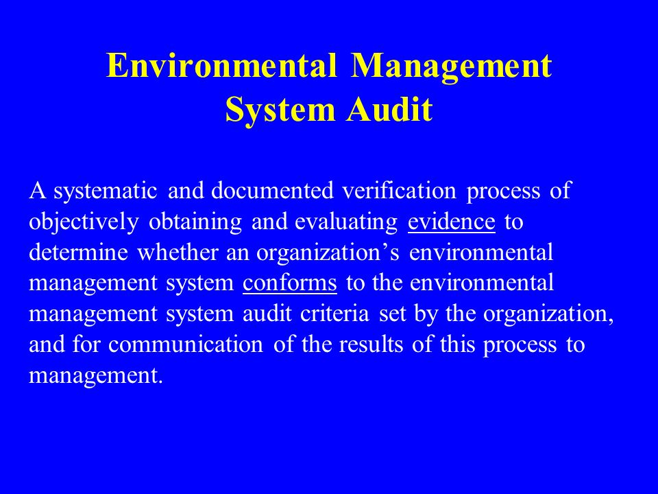 Environmental Management System Audit A systematic and documented verification process of objectively obtaining and evaluating evidence to determine whether an organization's environmental management system conforms to the environmental management system audit criteria set by the organization, and for communication of the results of this process to management.