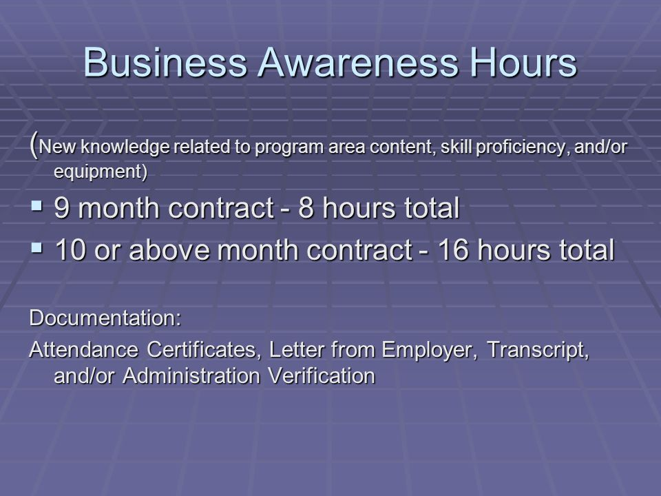 Business Awareness Hours ( New knowledge related to program area content, skill proficiency, and/or equipment)  9 month contract - 8 hours total  10 or above month contract - 16 hours total Documentation: Attendance Certificates, Letter from Employer, Transcript, and/or Administration Verification