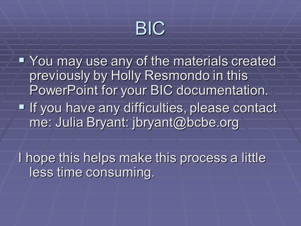 BIC  You may use any of the materials created previously by Holly Resmondo in this PowerPoint for your BIC documentation.