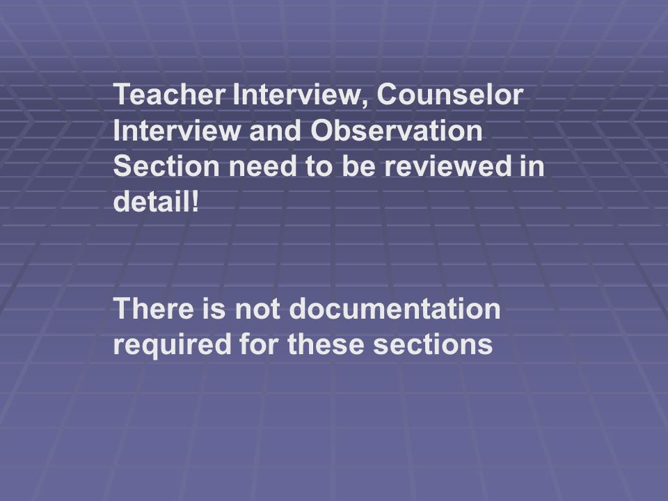 Teacher Interview, Counselor Interview and Observation Section need to be reviewed in detail.