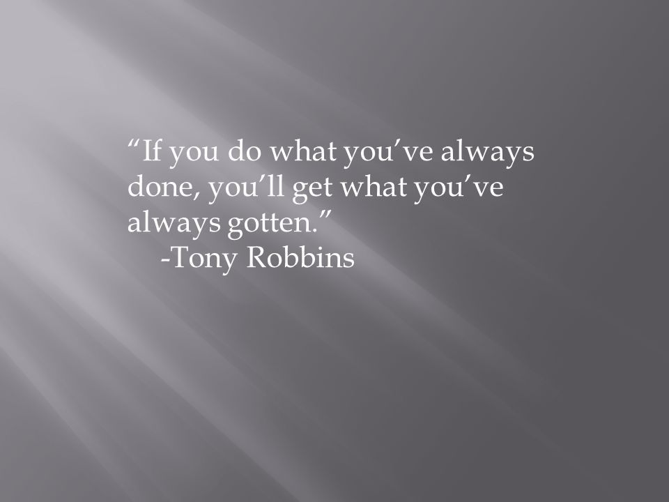 If you do what you've always done, you'll get what you've always gotten. -Tony Robbins