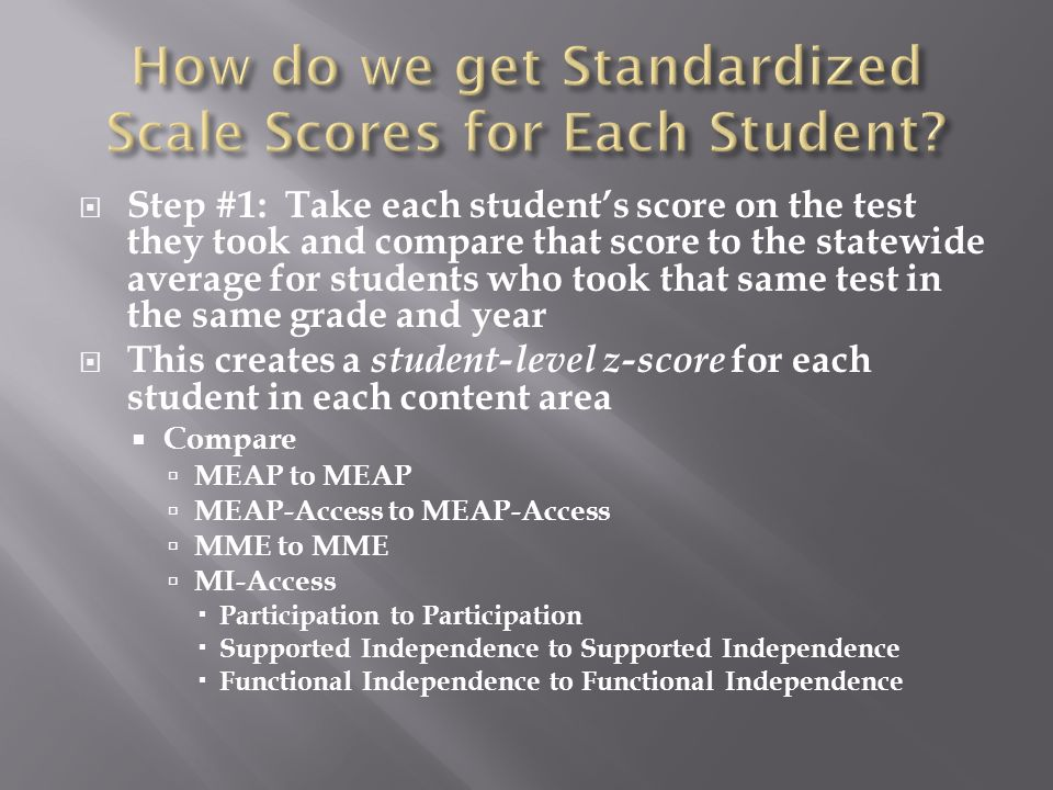  Step #1: Take each student's score on the test they took and compare that score to the statewide average for students who took that same test in the same grade and year  This creates a student-level z-score for each student in each content area  Compare  MEAP to MEAP  MEAP-Access to MEAP-Access  MME to MME  MI-Access  Participation to Participation  Supported Independence to Supported Independence  Functional Independence to Functional Independence