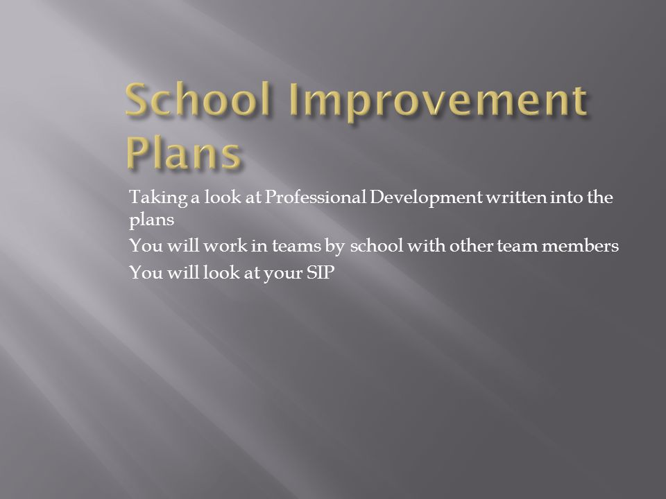 Taking a look at Professional Development written into the plans You will work in teams by school with other team members You will look at your SIP