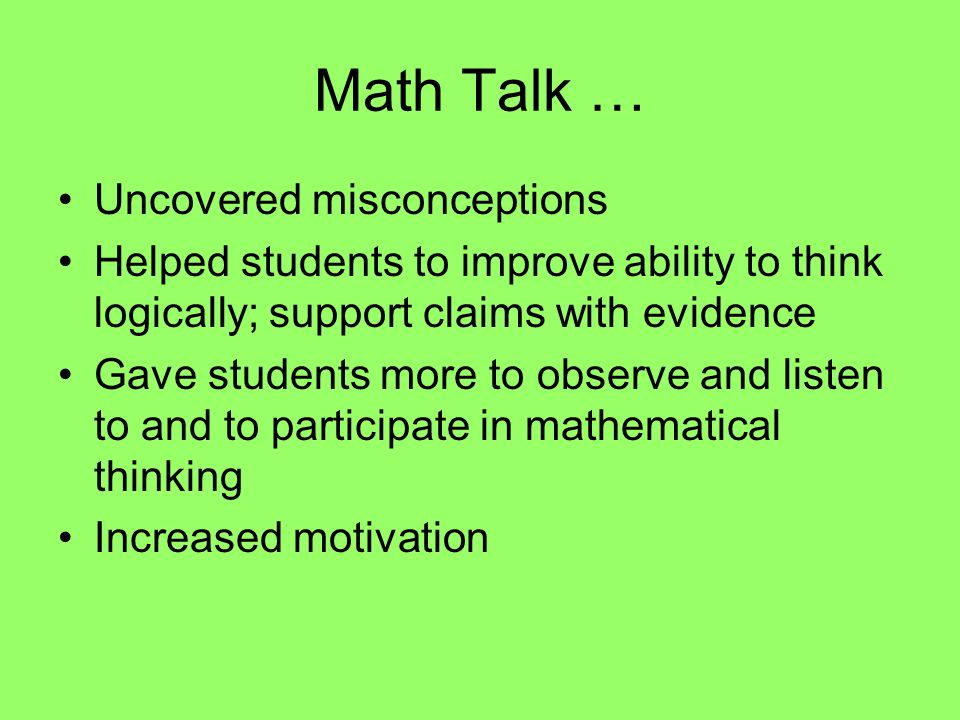 Math Talk … Uncovered misconceptions Helped students to improve ability to think logically; support claims with evidence Gave students more to observe and listen to and to participate in mathematical thinking Increased motivation