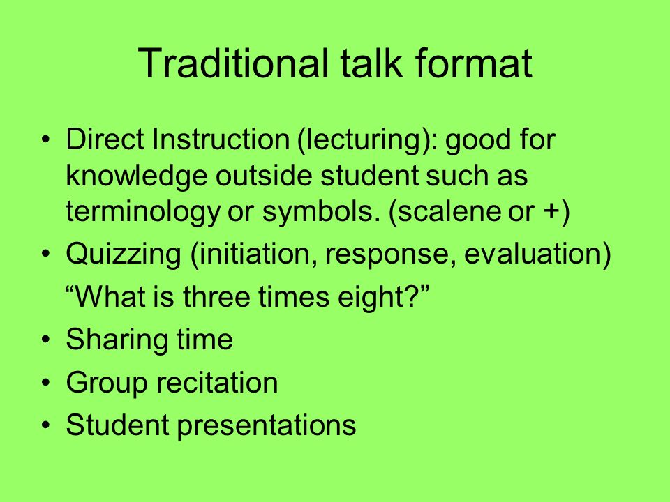 Traditional talk format Direct Instruction (lecturing): good for knowledge outside student such as terminology or symbols.