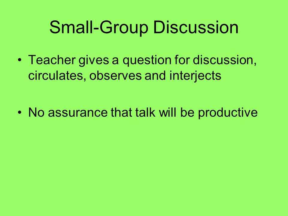 Small-Group Discussion Teacher gives a question for discussion, circulates, observes and interjects No assurance that talk will be productive