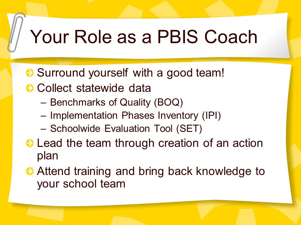 Your Role as a PBIS Coach Surround yourself with a good team.