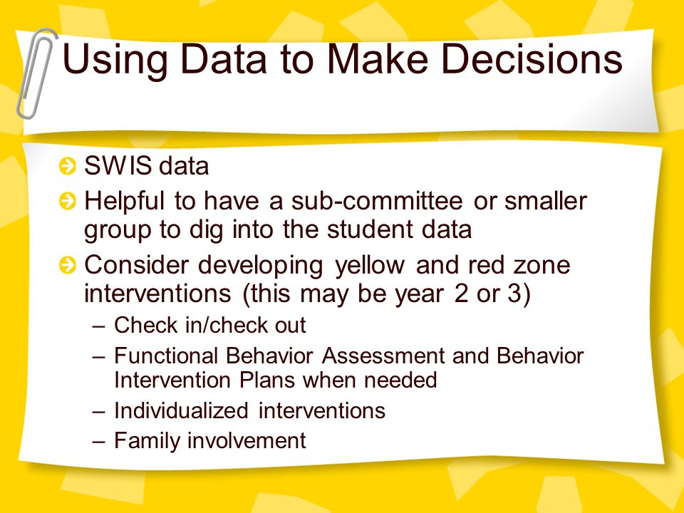 Using Data to Make Decisions SWIS data Helpful to have a sub-committee or smaller group to dig into the student data Consider developing yellow and red zone interventions (this may be year 2 or 3) –Check in/check out –Functional Behavior Assessment and Behavior Intervention Plans when needed –Individualized interventions –Family involvement