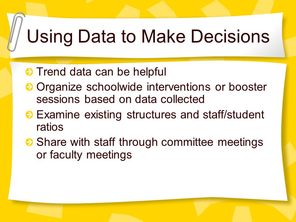 Using Data to Make Decisions Trend data can be helpful Organize schoolwide interventions or booster sessions based on data collected Examine existing structures and staff/student ratios Share with staff through committee meetings or faculty meetings