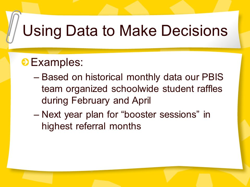Examples: –Based on historical monthly data our PBIS team organized schoolwide student raffles during February and April –Next year plan for booster sessions in highest referral months