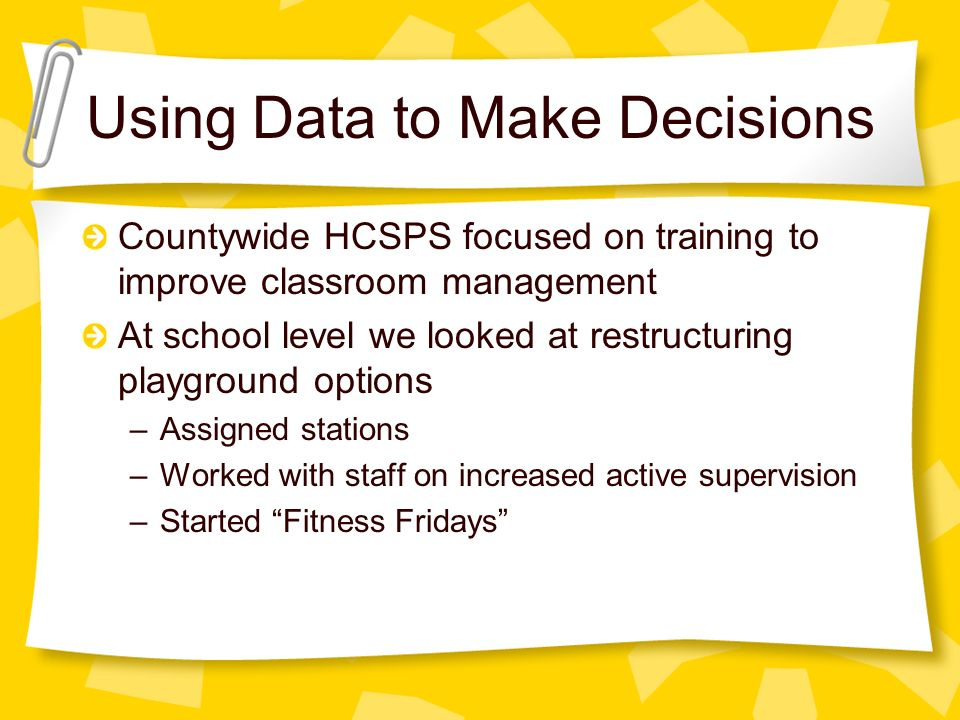 Countywide HCSPS focused on training to improve classroom management At school level we looked at restructuring playground options –Assigned stations –Worked with staff on increased active supervision –Started Fitness Fridays