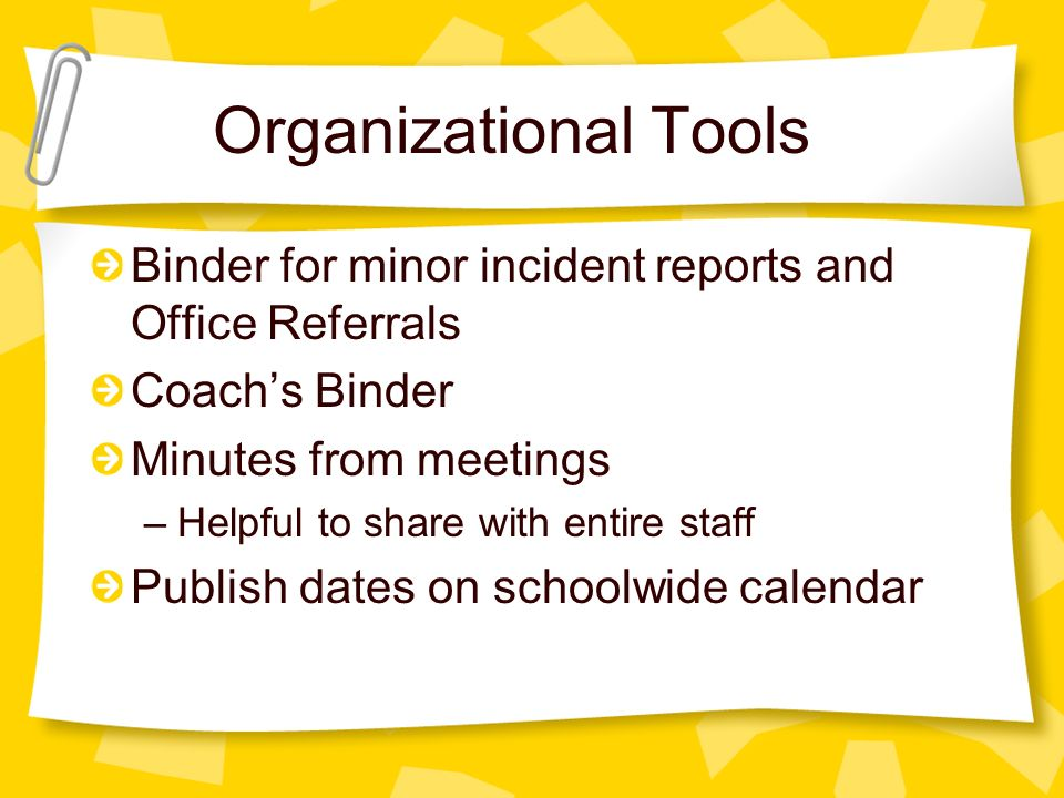 Organizational Tools Binder for minor incident reports and Office Referrals Coach's Binder Minutes from meetings –Helpful to share with entire staff Publish dates on schoolwide calendar
