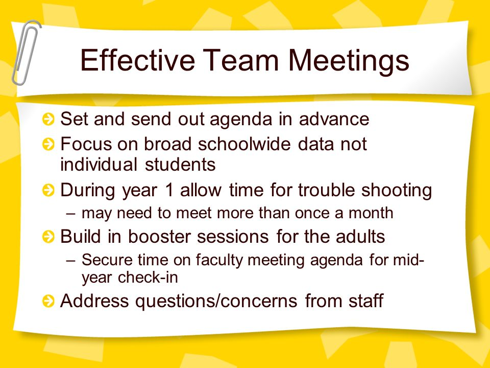 Effective Team Meetings Set and send out agenda in advance Focus on broad schoolwide data not individual students During year 1 allow time for trouble shooting –may need to meet more than once a month Build in booster sessions for the adults –Secure time on faculty meeting agenda for mid- year check-in Address questions/concerns from staff