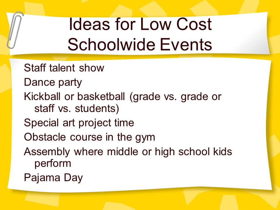 Ideas for Low Cost Schoolwide Events Staff talent show Dance party Kickball or basketball (grade vs.