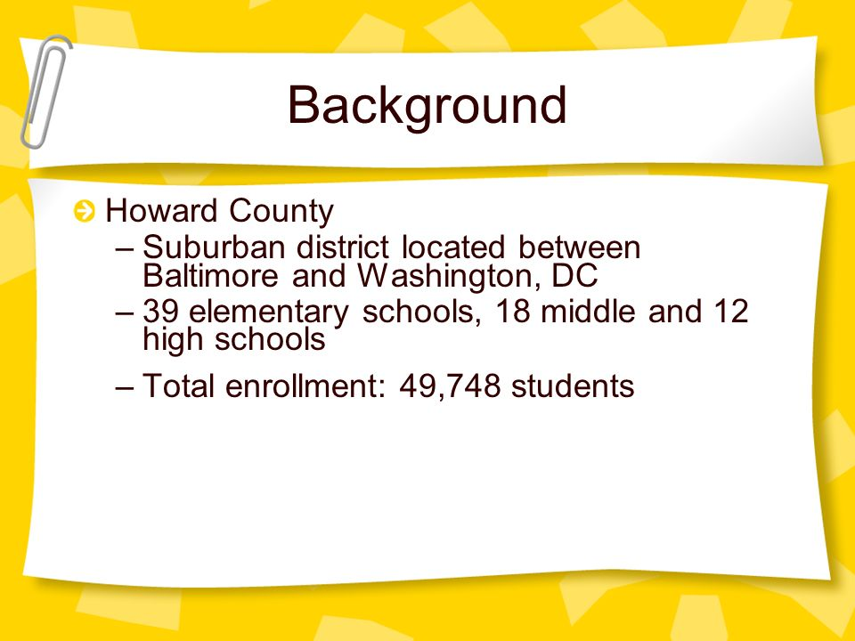 Background Howard County –Suburban district located between Baltimore and Washington, DC –39 elementary schools, 18 middle and 12 high schools –Total enrollment: 49,748 students