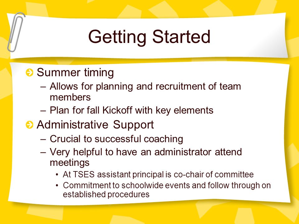 Getting Started Summer timing –Allows for planning and recruitment of team members –Plan for fall Kickoff with key elements Administrative Support –Crucial to successful coaching –Very helpful to have an administrator attend meetings At TSES assistant principal is co-chair of committee Commitment to schoolwide events and follow through on established procedures