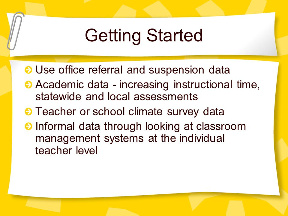 Getting Started Use office referral and suspension data Academic data - increasing instructional time, statewide and local assessments Teacher or school climate survey data Informal data through looking at classroom management systems at the individual teacher level