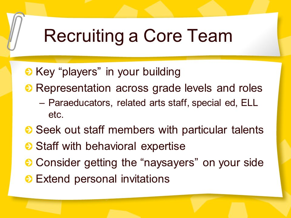 Recruiting a Core Team Key players in your building Representation across grade levels and roles –Paraeducators, related arts staff, special ed, ELL etc.