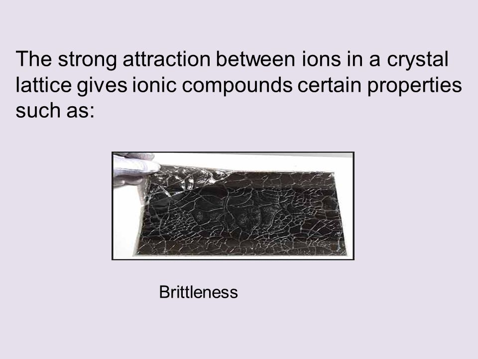 The strong attraction between ions in a crystal lattice gives ionic compounds certain properties such as: Brittleness