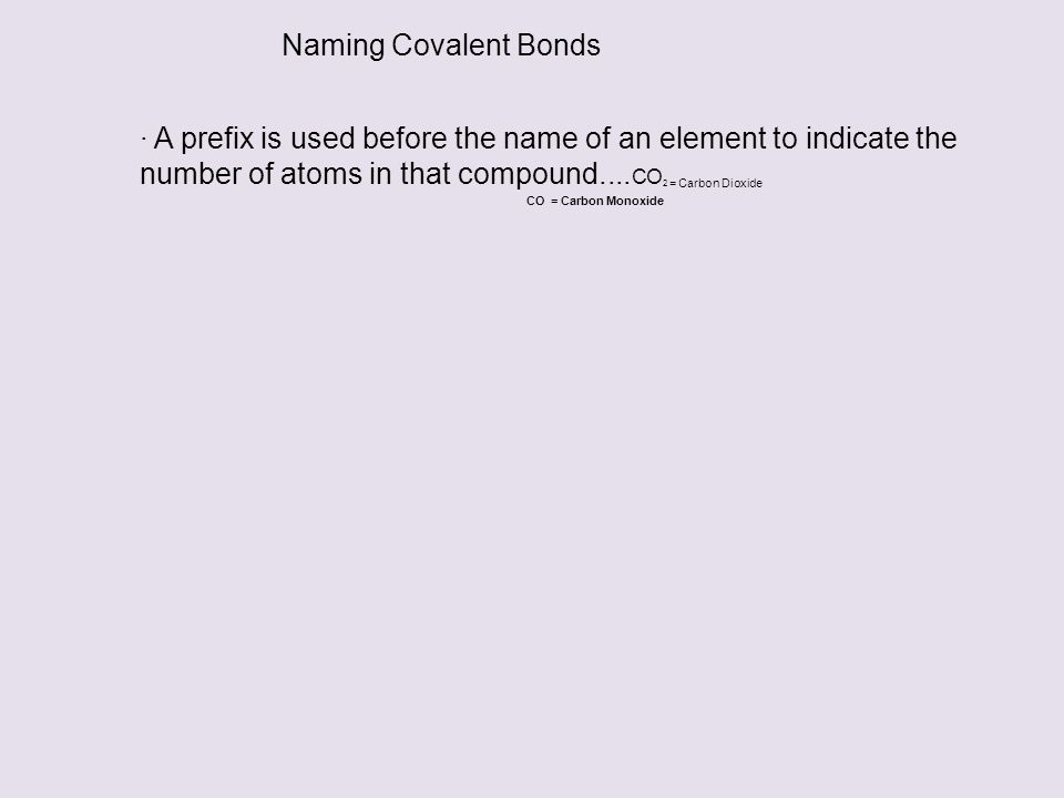 Naming Covalent Bonds · A prefix is used before the name of an element to indicate the number of atoms in that compound....