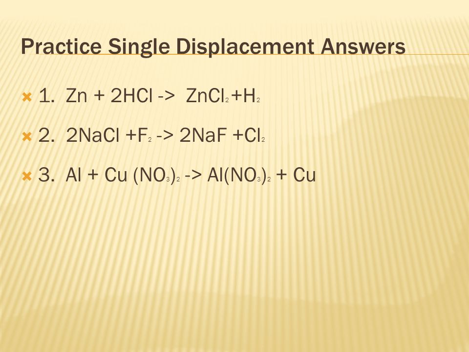 Practice Single Displacement Answers  1. Zn + 2HCl -> ZnCl 2 +H 2  2.