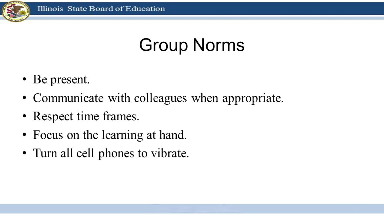 Group Norms Be present. Communicate with colleagues when appropriate.